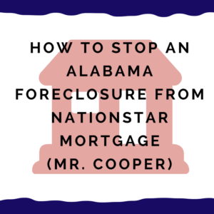 How to stop an Alabama foreclosure from Nationstar Mortgage (Mr. Cooper)