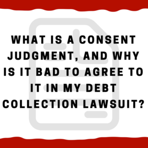 What is a consent judgment, and why is it bad to agree to it in my debt collection lawsuit?