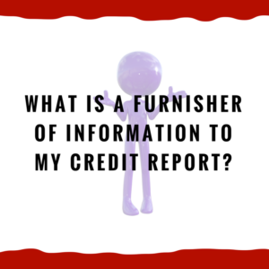 What is a furnisher of information to my credit report?