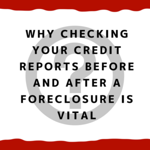 Why checking your credit reports before and after a foreclosure is vital