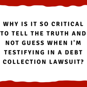 Why is it so critical to tell the truth and not guess when I'm testifying in a debt collection lawsuit?