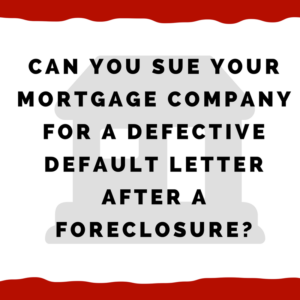 Can you sue your mortgage company for a defective default letter AFTER a foreclosure?