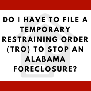 Do I have to file a temporary restraining order (TRO) to stop an Alabama foreclosure?