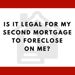 Is it legal for my second mortgage to foreclose on me?