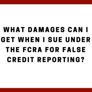 What damages can I get when I sue under the FCRA for false credit reporting?