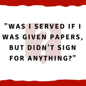 Was I served if I was given papers, but didn't sign for anything?