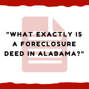 What exactly is a foreclosure deed in Alabama?