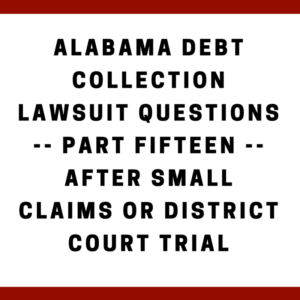 Alabama Debt Collection Lawsuit Questions -- Part Fifteen -- After Small Claims or District Court Trial