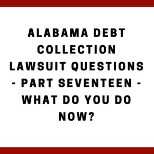 Alabama Debt Collection Lawsuit Questions -- Part Seventeen -- What Do You Do Now?