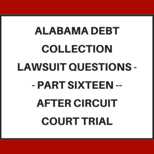 Alabama Debt Collection Lawsuit Questions -- Part Sixteen -- After Circuit Court Trial