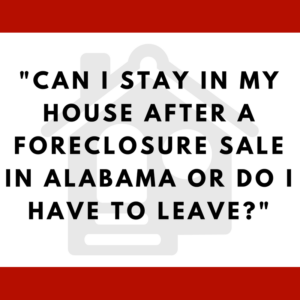 Can I stay in my house after a foreclosure sale in Alabama or do I have to leave