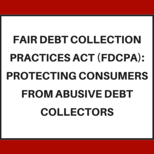 Fair Debt Collection Practices Act (FDCPA) -- protecting consumers from abusive debt collectors