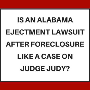 Is an Alabama ejectment lawsuit (after foreclosure) like a case on Judge Judy?