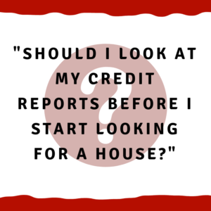 Should I look at my credit reports before I start looking for a house?
