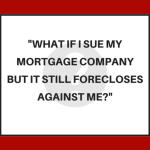 What if I sue my mortgage company but it still forecloses against me?