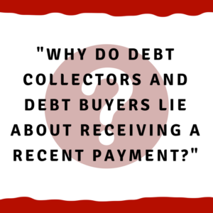 Why do debt collectors and debt buyers lie about receiving a recent payment?