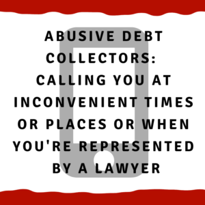 Abusive Debt Collectors:  Calling you at inconvenient times or places or when you are represented by a lawyer