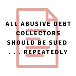 All abusive debt collectors should be sued . . . repeatedly
