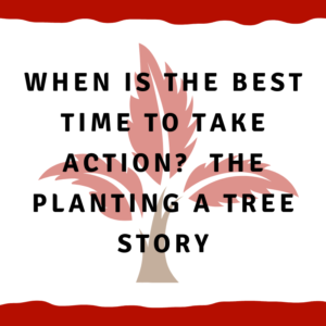 When is the best time to take action?  The planting a tree story