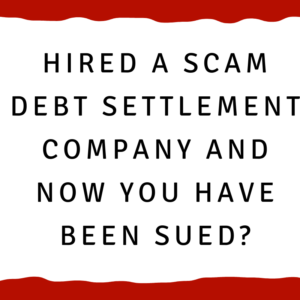 Hired a scam debt settlement company and now you have been sued?