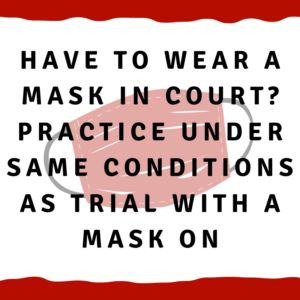 Have to wear a mask in court? Practice under same conditions as trial with a mask on.