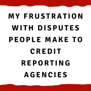 My frustration with disputes people make to credit reporting agencies