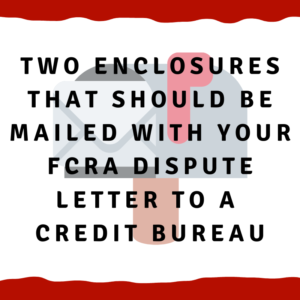 Two enclosures that should be mailed with your FCRA dispute letter to a credit bureau