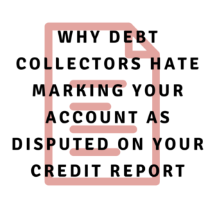 Why debt collectors hate marking your account as disputed on your credit report