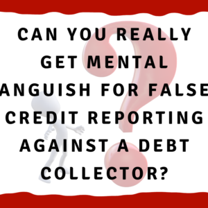 Can you really get mental anguish for false credit reporting against a debt collector?