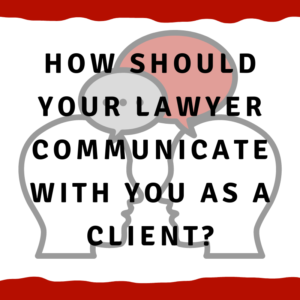How should your lawyer communicate with you as a client?