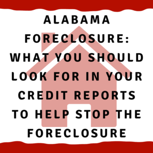 "A picture of a house with the words ""Alabama foreclosure: What YOU Should look for in your credit reports to help stop the foreclosure:"