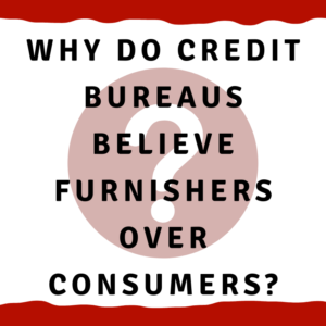 "A picture of a question mark with the words ""Why do credit bureaus believe furnishers over consumers?"""
