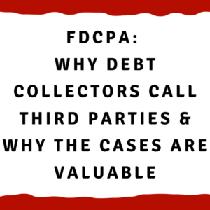 FDCPA: Why debt collectors call third parties and why the cases are valuable